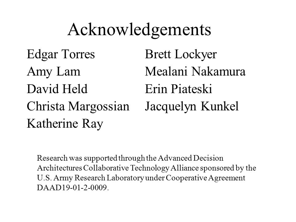 Acknowledgements Edgar Torres Amy Lam David Held Christa Margossian Katherine Ray Brett Lockyer Mealani Nakamura Erin Piateski Jacquelyn Kunkel Research was supported through the Advanced Decision Architectures Collaborative Technology Alliance sponsored by the U.S.