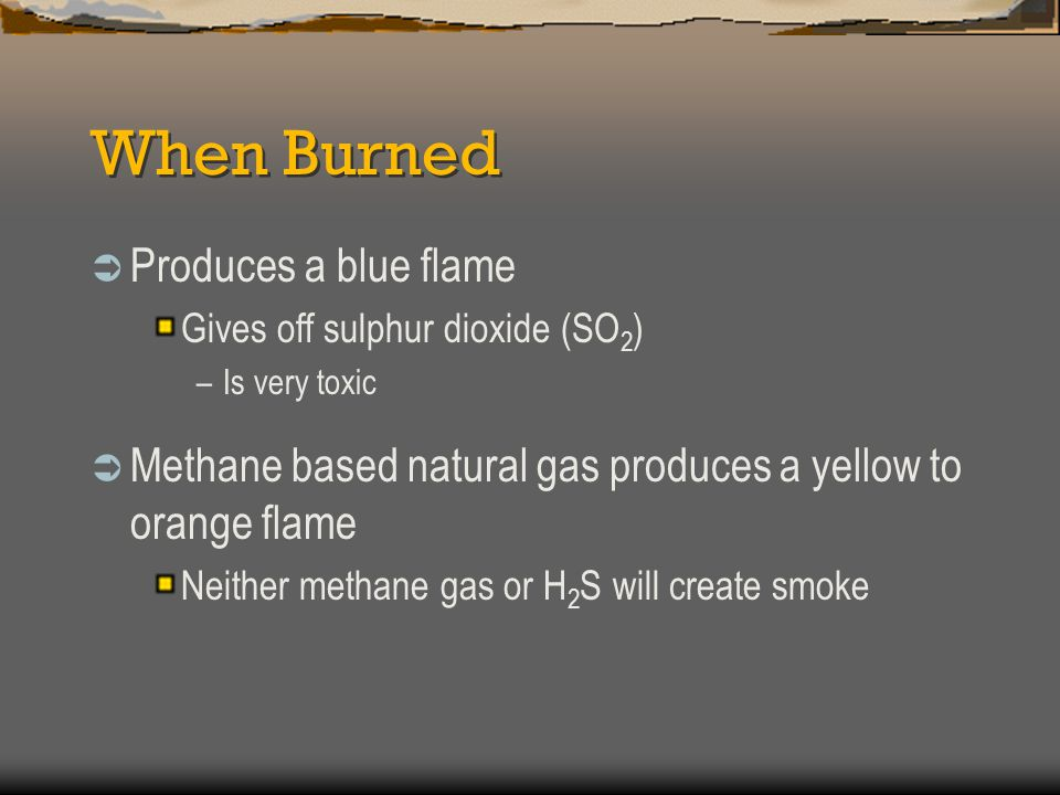 When Burned  Produces a blue flame Gives off sulphur dioxide (SO 2 ) –Is very toxic  Methane based natural gas produces a yellow to orange flame Nei