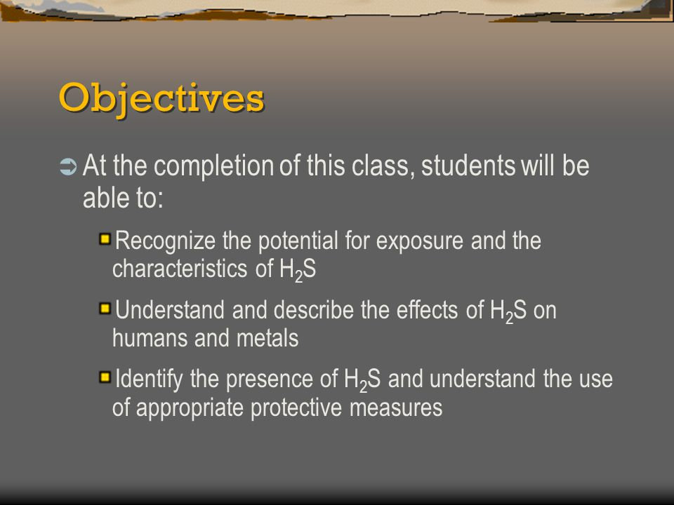 Objectives  At the completion of this class, students will be able to: Recognize the potential for exposure and the characteristics of H 2 S Understa