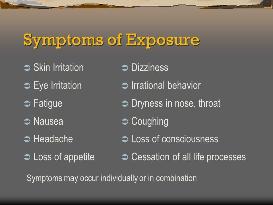 Symptoms of Exposure  Skin Irritation  Eye Irritation  Fatigue  Nausea  Headache  Loss of appetite  Dizziness  Irrational behavior  Dryness i