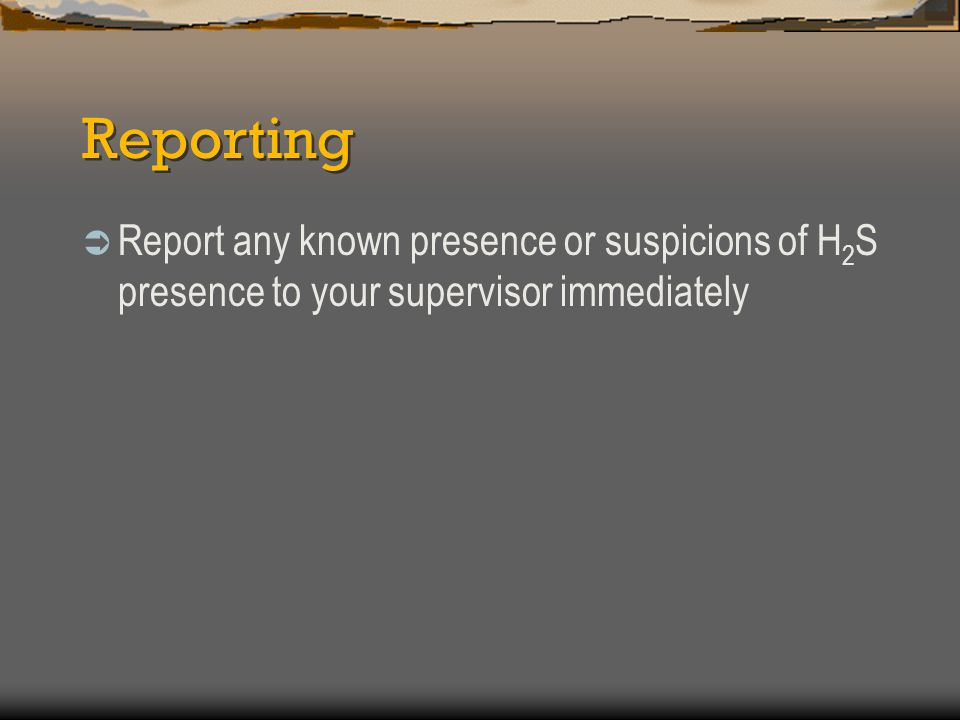 Reporting  Report any known presence or suspicions of H 2 S presence to your supervisor immediately