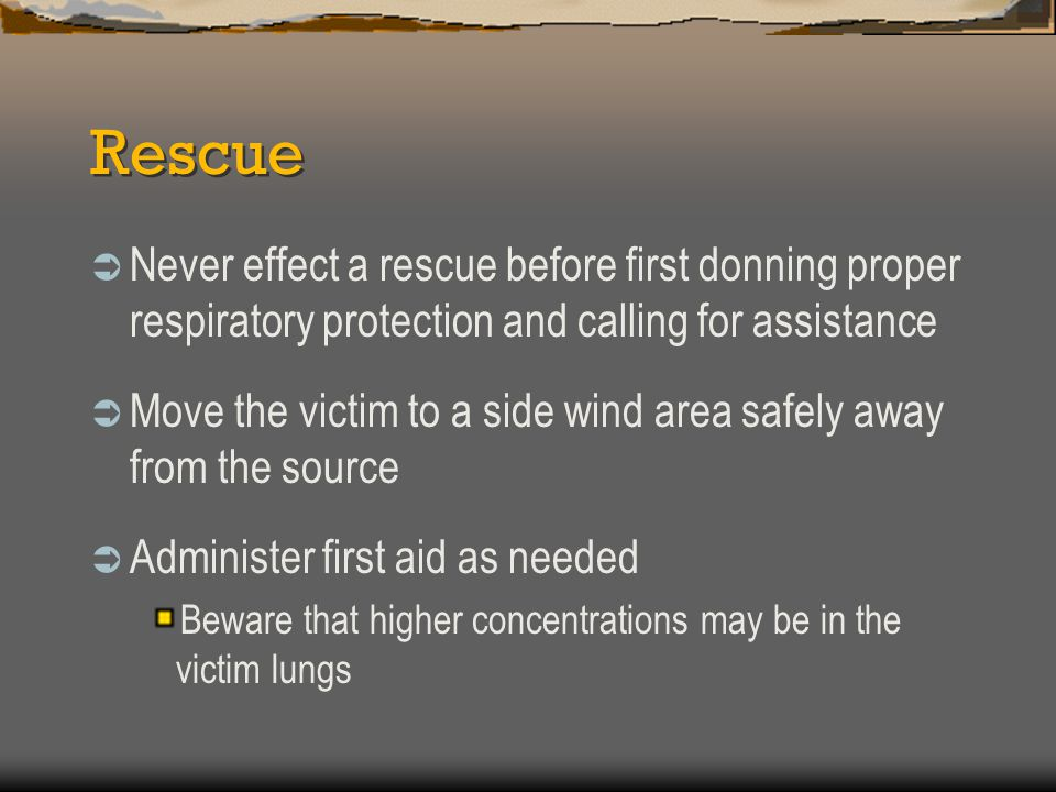 Rescue  Never effect a rescue before first donning proper respiratory protection and calling for assistance  Move the victim to a side wind area saf