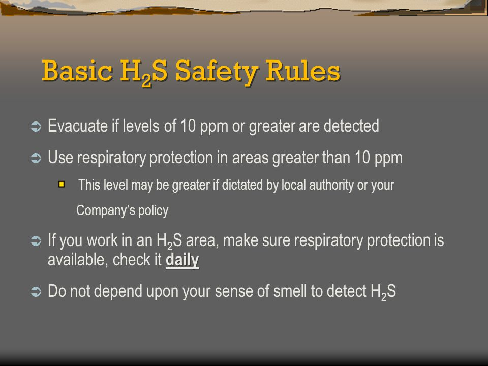Basic H 2 S Safety Rules  Evacuate if levels of 10 ppm or greater are detected  Use respiratory protection in areas greater than 10 ppm This level m