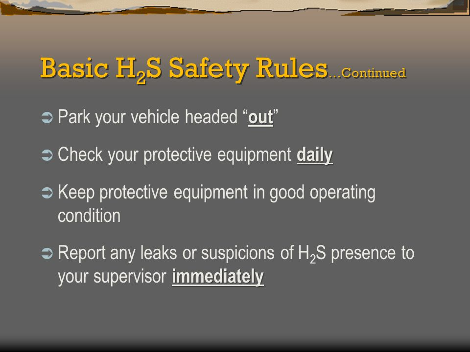 """Basic H 2 S Safety Rules …Continued out  Park your vehicle headed """" out """" daily  Check your protective equipment daily  Keep protective equipment i"""