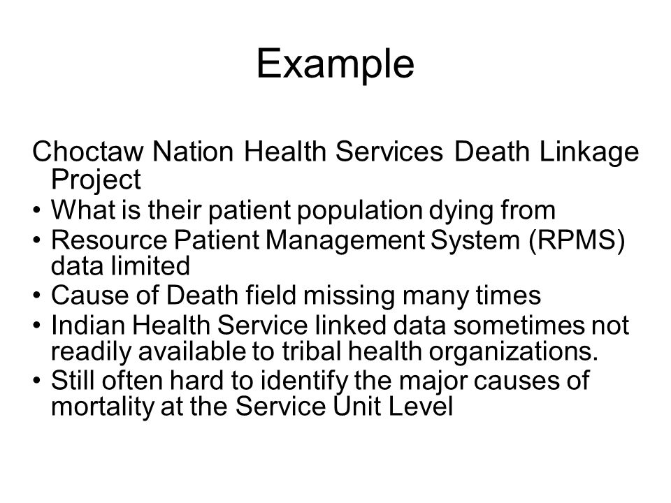 Example Choctaw Nation Health Services Death Linkage Project What is their patient population dying from Resource Patient Management System (RPMS) data limited Cause of Death field missing many times Indian Health Service linked data sometimes not readily available to tribal health organizations.