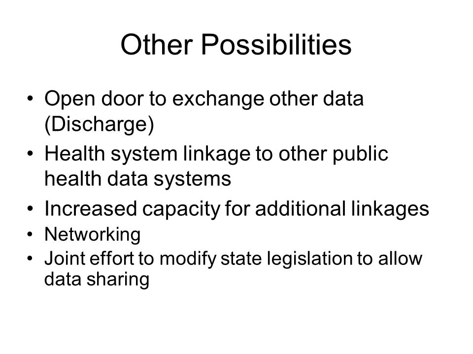 Other Possibilities Open door to exchange other data (Discharge) Health system linkage to other public health data systems Increased capacity for additional linkages Networking Joint effort to modify state legislation to allow data sharing