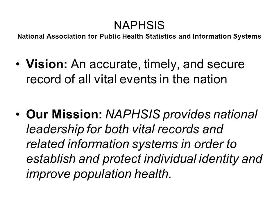 NAPHSIS National Association for Public Health Statistics and Information Systems Vision: An accurate, timely, and secure record of all vital events in the nation Our Mission: NAPHSIS provides national leadership for both vital records and related information systems in order to establish and protect individual identity and improve population health.