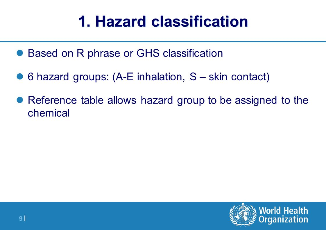 9 |9 | 1. Hazard classification Based on R phrase or GHS classification 6 hazard groups: (A-E inhalation, S – skin contact) Reference table allows haz