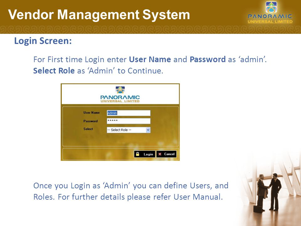 Login Screen: Vendor Management System Once you Login as 'Admin' you can define Users, and Roles. For further details please refer User Manual. For Fi