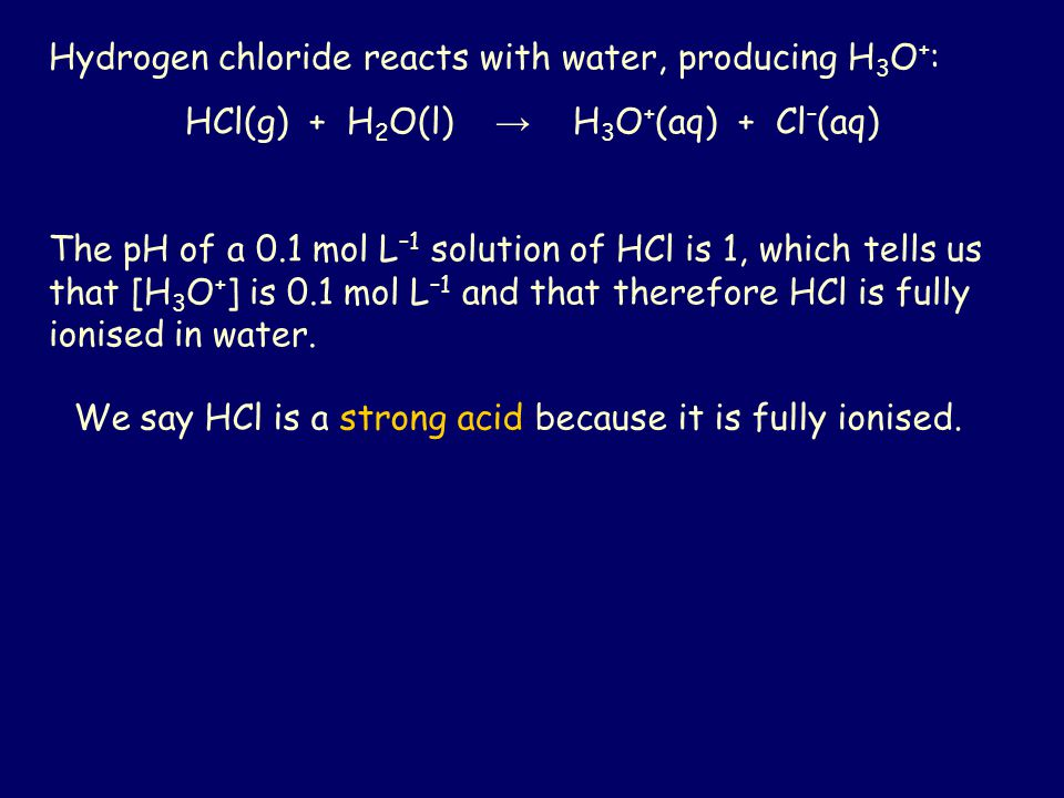 Hydrogen chloride reacts with water, producing H 3 O + : HCl(g) + H 2 O(l) → H 3 O + (aq) + Cl – (aq) The pH of a 0.1 mol L –1 solution of HCl is 1, w