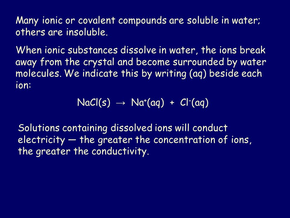 Many ionic or covalent compounds are soluble in water; others are insoluble. When ionic substances dissolve in water, the ions break away from the cry