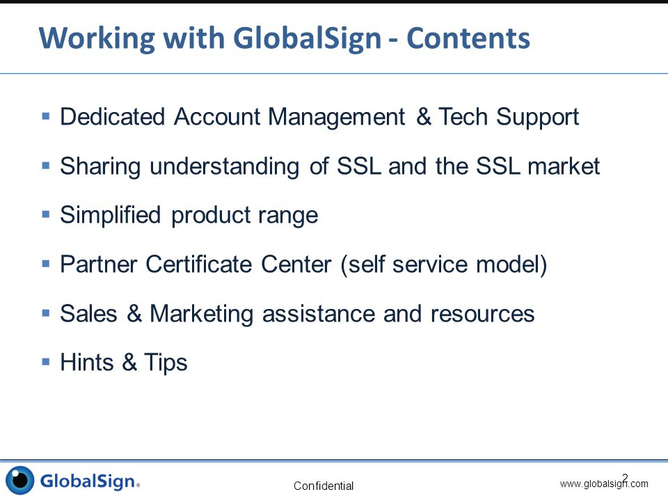 www.globalsign.com Confidential  Your Account Manager details:  When you sign up, you will be told who your dedicated account manager is  Tech Support details:  Tel: 877-467-7543 US  Tel: +44 1622 766766 UK  Tel: +32 16 891900 Belgium  Email: support@globalsign.comsupport@globalsign.com  Web: www.globalsign.com/supportwww.globalsign.com/support  Marketing Support details:  Requests / assistance arranged via Account Manager Contacting GlobalSign