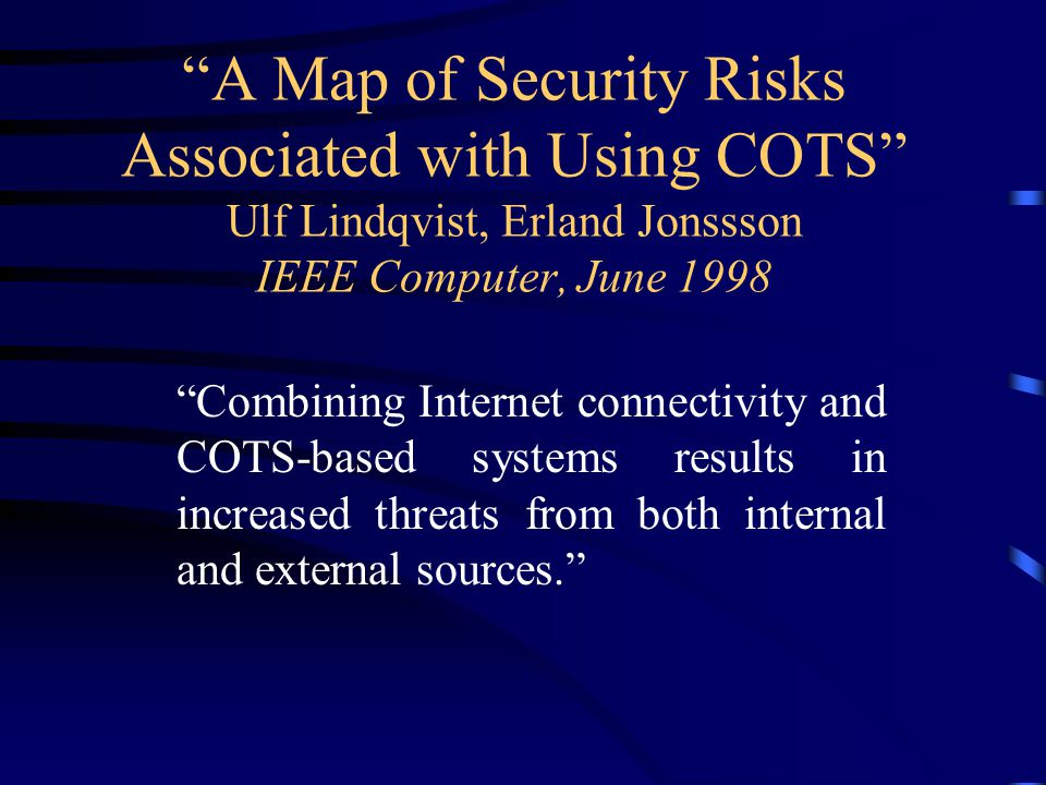 """""""A Map of Security Risks Associated with Using COTS"""" Ulf Lindqvist, Erland Jonssson IEEE Computer, June 1998 """"Combining Internet connectivity and COTS"""