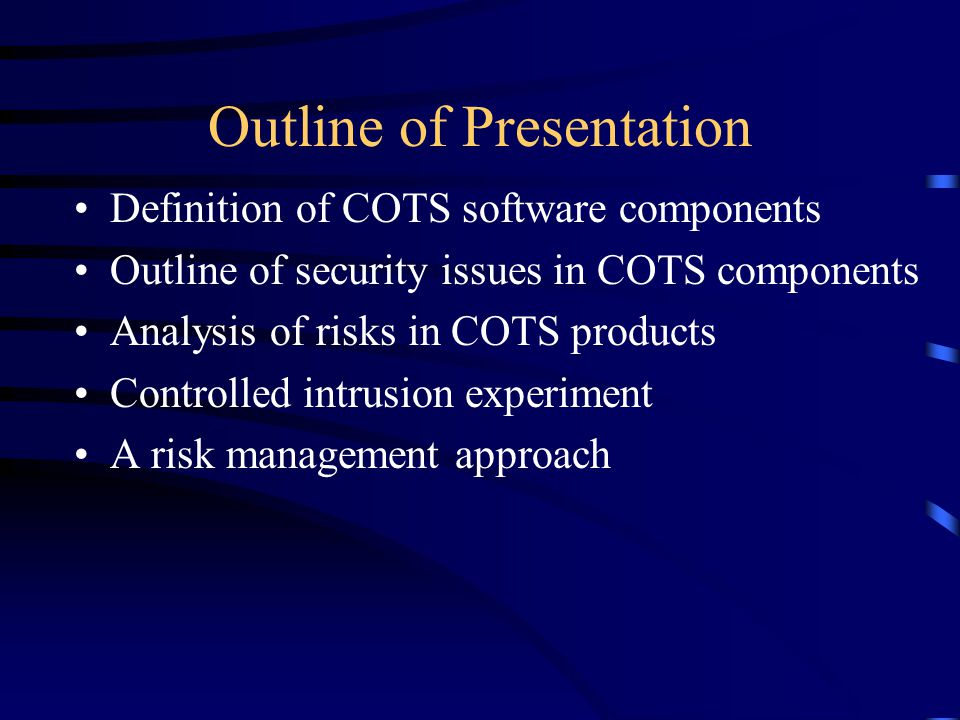 COTS = Commercial Off-The-Shelf Products Use of customer-specific solutions is dwindling –COTS usage is typically cheaper and less time- consuming –Less prone to error More and more members of the security community realize the impracticability and insufficiency of risk avoidance as the sole doctrine.