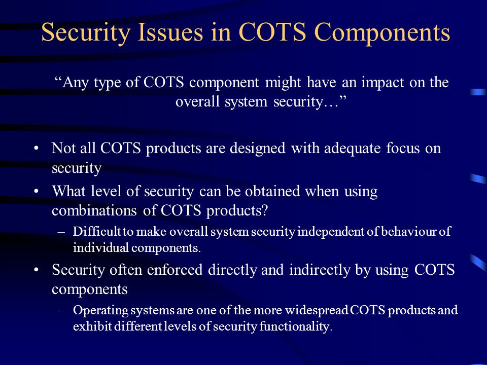 Security Issues in COTS Components Any type of COTS component might have an impact on the overall system security… Not all COTS products are designed with adequate focus on security What level of security can be obtained when using combinations of COTS products.
