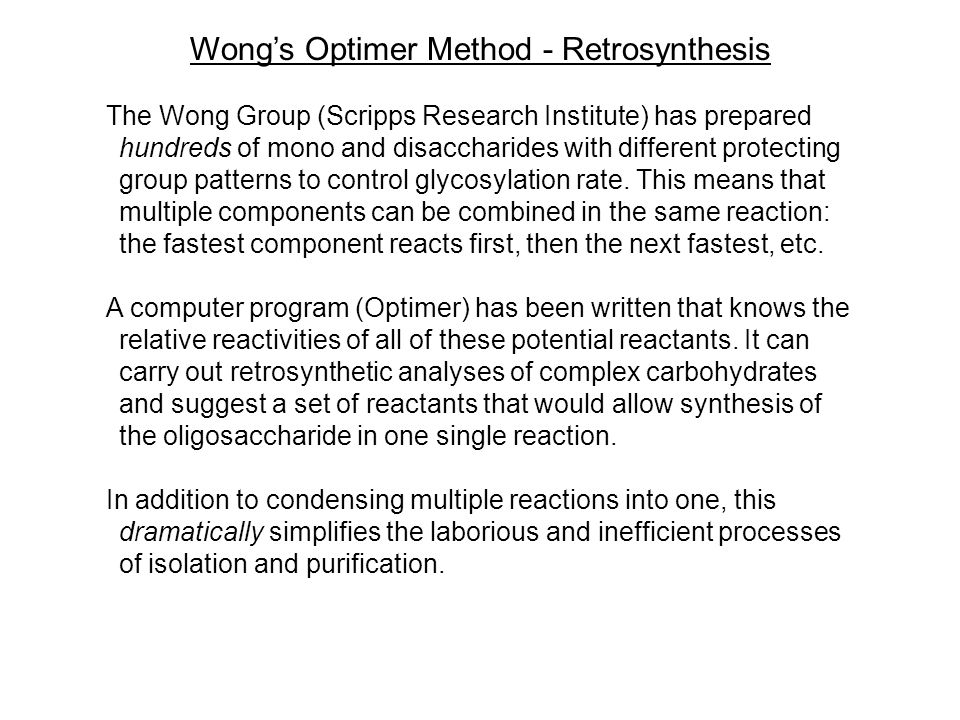 Wong's Optimer Method - Retrosynthesis The Wong Group (Scripps Research Institute) has prepared hundreds of mono and disaccharides with different protecting group patterns to control glycosylation rate.