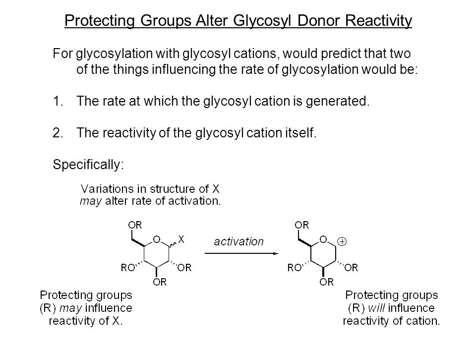 Protecting Groups Alter Glycosyl Donor Reactivity For glycosylation with glycosyl cations, would predict that two of the things influencing the rate of glycosylation would be: 1.