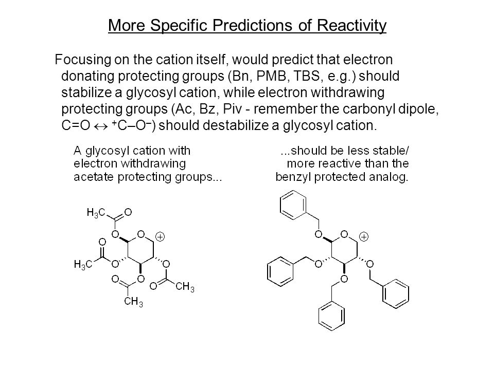 More Specific Predictions of Reactivity Focusing on the cation itself, would predict that electron donating protecting groups (Bn, PMB, TBS, e.g.) should stabilize a glycosyl cation, while electron withdrawing protecting groups (Ac, Bz, Piv - remember the carbonyl dipole, C=O  + C–O – ) should destabilize a glycosyl cation.