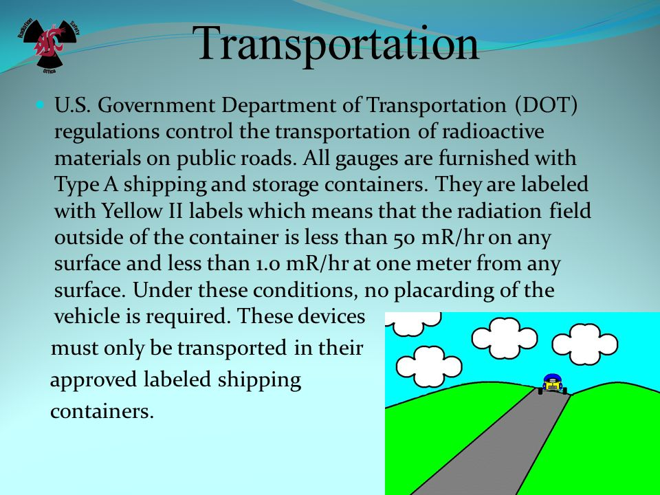 Transportation U.S. Government Department of Transportation (DOT) regulations control the transportation of radioactive materials on public roads. All