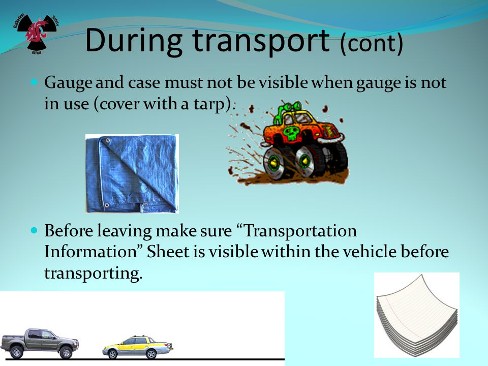 During transport (cont) Gauge and case must not be visible when gauge is not in use (cover with a tarp).