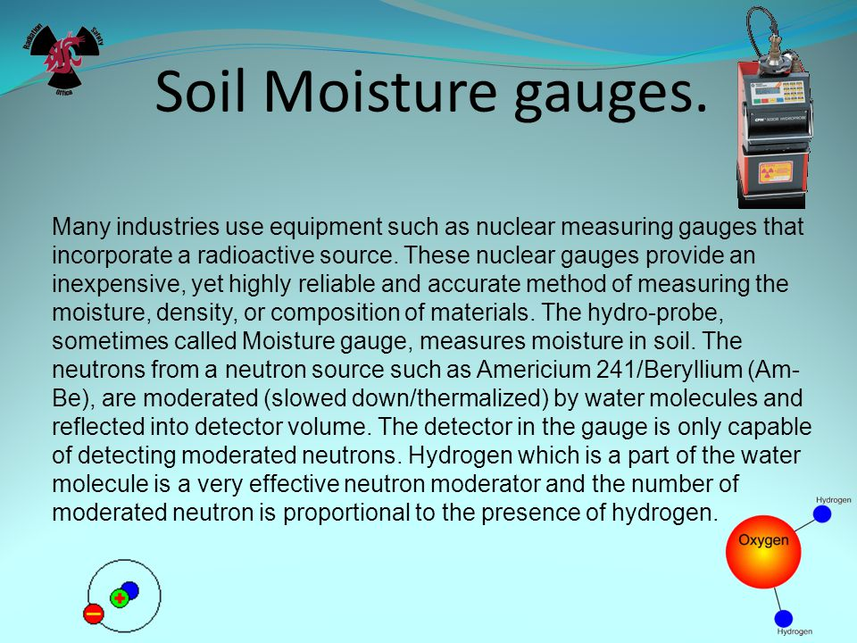 Soil Moisture gauges. Many industries use equipment such as nuclear measuring gauges that incorporate a radioactive source. These nuclear gauges provi