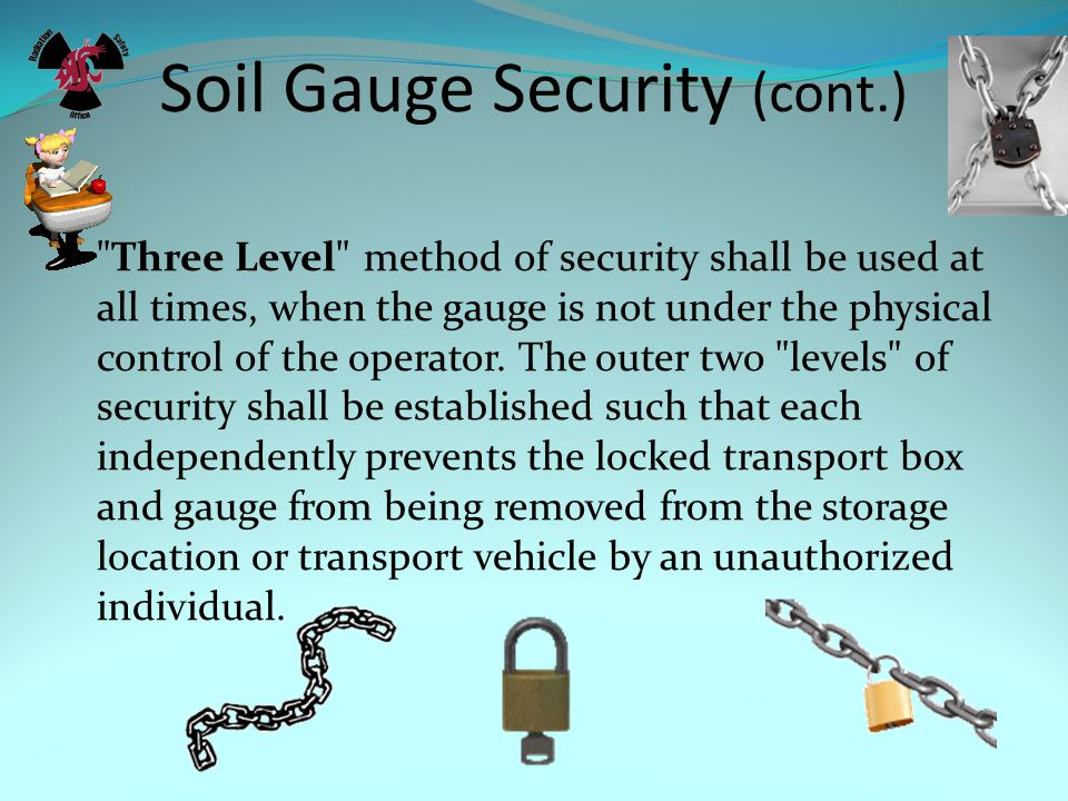 Soil Gauge Security (cont.) Three Level method of security shall be used at all times, when the gauge is not under the physical control of the operator.