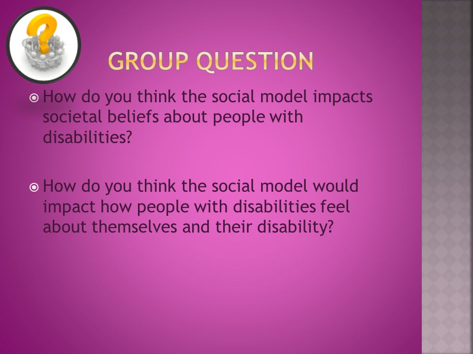  How do you think the social model impacts societal beliefs about people with disabilities.