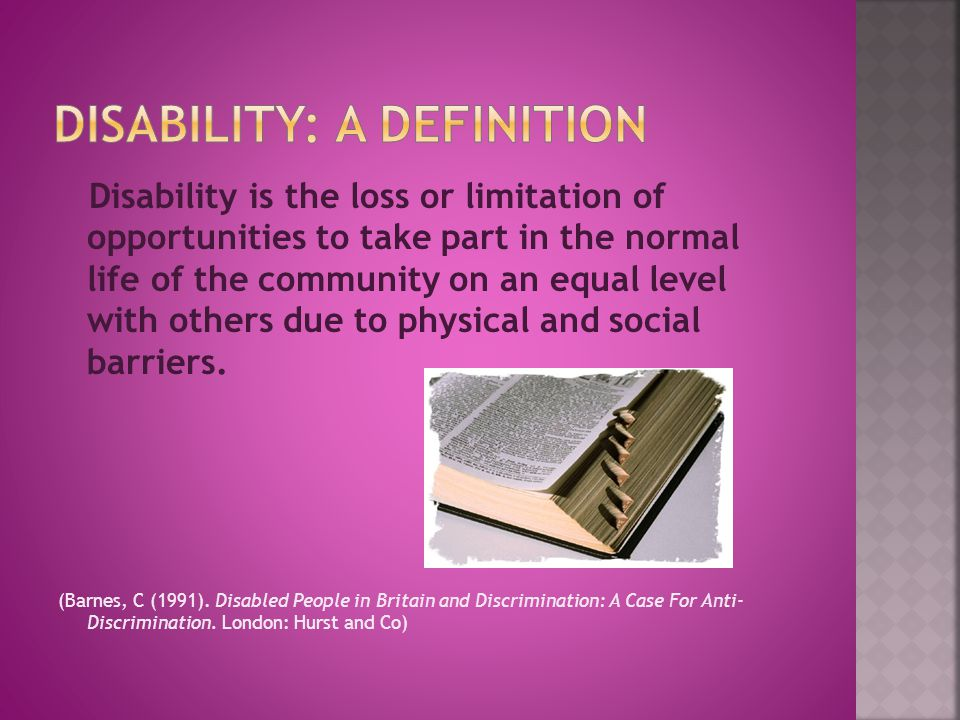 Disability is the loss or limitation of opportunities to take part in the normal life of the community on an equal level with others due to physical and social barriers.
