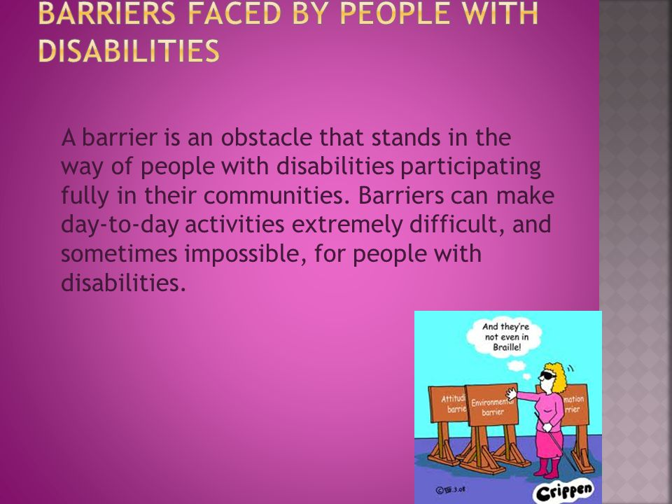A barrier is an obstacle that stands in the way of people with disabilities participating fully in their communities.