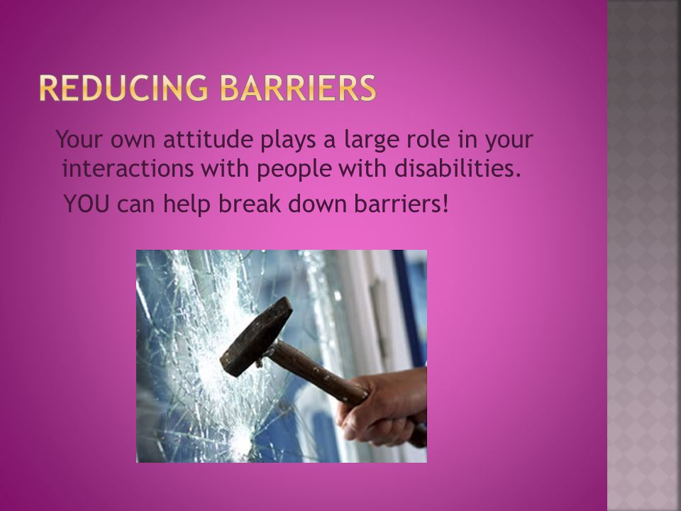 Your own attitude plays a large role in your interactions with people with disabilities.