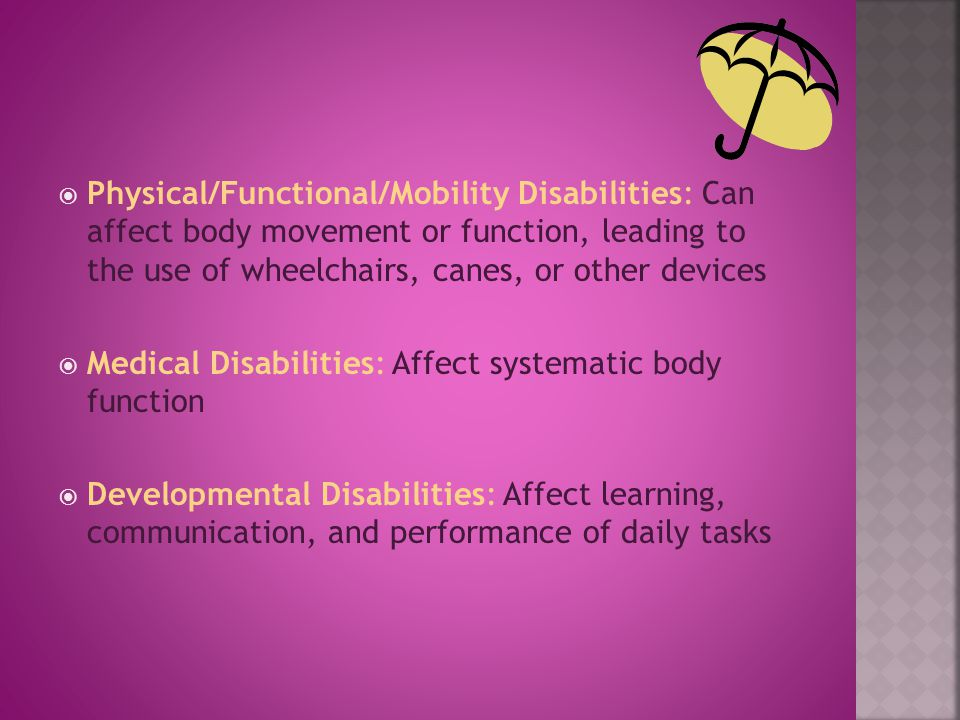  Physical/Functional/Mobility Disabilities: Can affect body movement or function, leading to the use of wheelchairs, canes, or other devices  Medical Disabilities: Affect systematic body function  Developmental Disabilities: Affect learning, communication, and performance of daily tasks