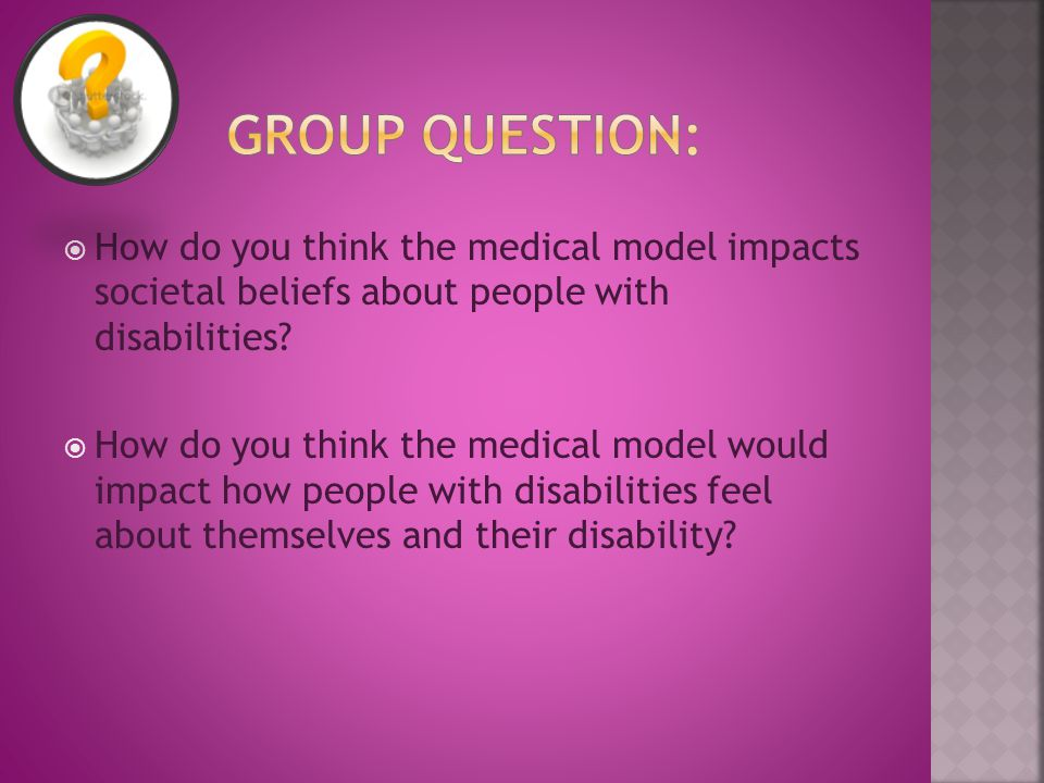  How do you think the medical model impacts societal beliefs about people with disabilities.