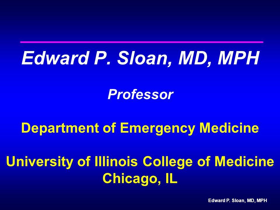 Edward P. Sloan, MD, MPH Edward P. Sloan, MD, MPH Professor Department of Emergency Medicine University of Illinois College of Medicine Chicago, IL