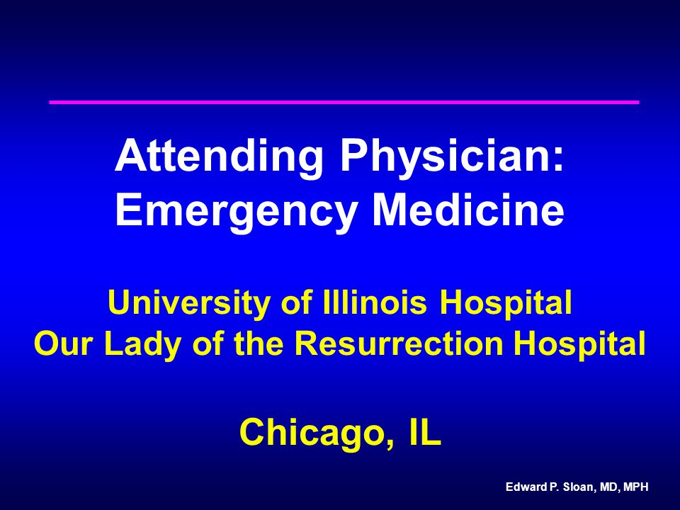 Edward P. Sloan, MD, MPH Attending Physician: Emergency Medicine University of Illinois Hospital Our Lady of the Resurrection Hospital Chicago, IL