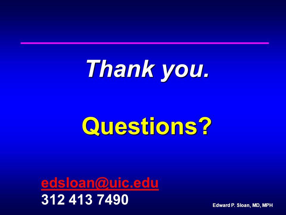 Edward P. Sloan, MD, MPH Thank you. Questions? edsloan@uic.edu 312 413 7490