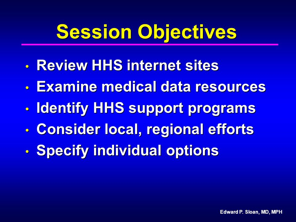 Edward P. Sloan, MD, MPH Session Objectives Review HHS internet sites Review HHS internet sites Examine medical data resources Examine medical data re