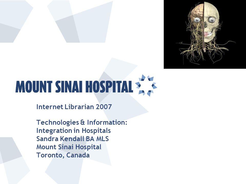 Internet Librarian 2007 Technologies & Information: Integration in Hospitals Sandra Kendall BA MLS Mount Sinai Hospital Toronto, Canada