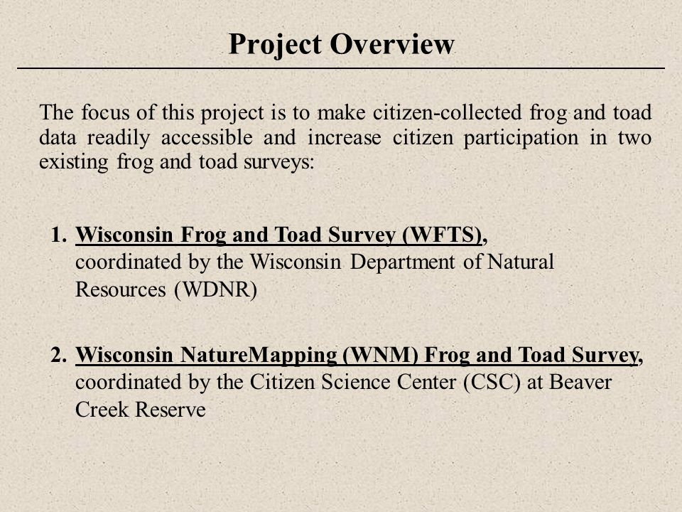 Project Overview The focus of this project is to make citizen-collected frog and toad data readily accessible and increase citizen participation in two existing frog and toad surveys: 1.Wisconsin Frog and Toad Survey (WFTS), coordinated by the Wisconsin Department of Natural Resources (WDNR) 2.Wisconsin NatureMapping (WNM) Frog and Toad Survey, coordinated by the Citizen Science Center (CSC) at Beaver Creek Reserve