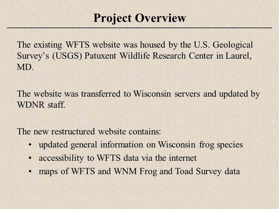 Wisconsin Frog and Toad Survey (WFTS) Citizen-based monitoring program coordinated by the WDNR Primary purpose is to determine status, distribution, and long- term population trends Initiated in 1981 The WFTS began annual statewide surveys in 1984 and is now one of the longest running amphibian monitoring projects in North America