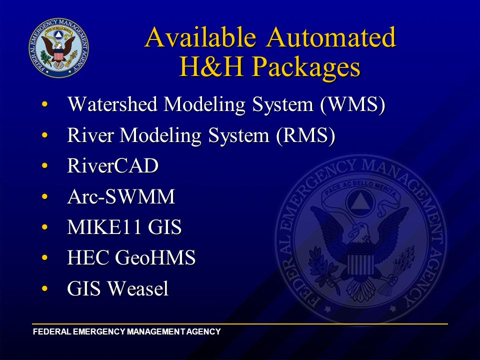 FEDERAL EMERGENCY MANAGEMENT AGENCY Available Automated H&H Packages Watershed Modeling System (WMS)Watershed Modeling System (WMS) River Modeling System (RMS)River Modeling System (RMS) RiverCADRiverCAD Arc-SWMMArc-SWMM MIKE11 GISMIKE11 GIS HEC GeoHMSHEC GeoHMS GIS WeaselGIS Weasel