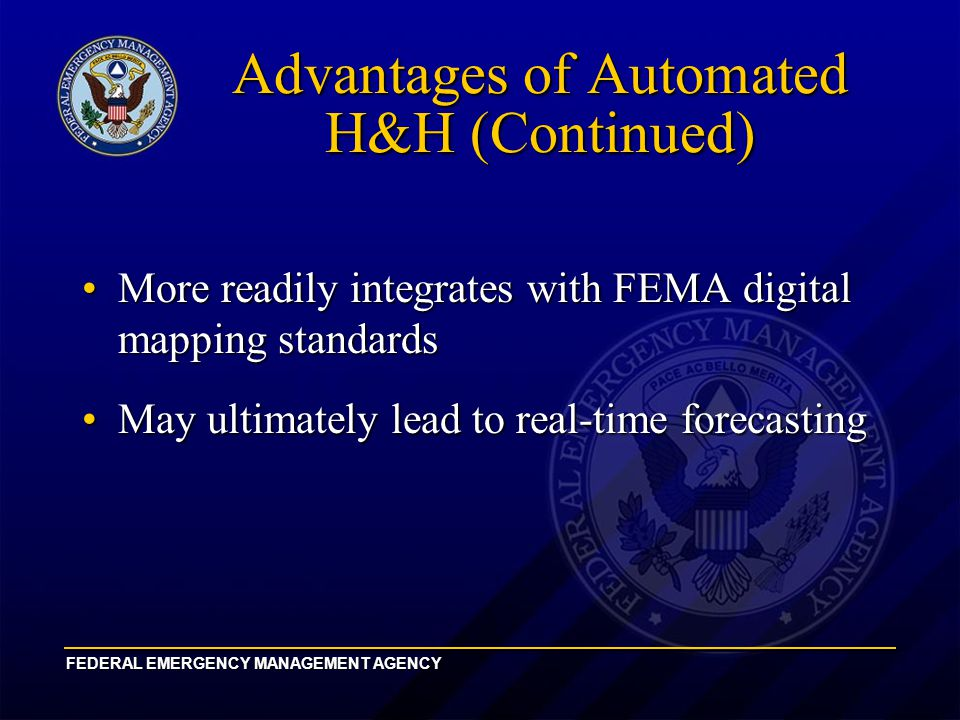 FEDERAL EMERGENCY MANAGEMENT AGENCY Advantages of Automated H&H (Continued) More readily integrates with FEMA digital mapping standardsMore readily integrates with FEMA digital mapping standards May ultimately lead to real-time forecastingMay ultimately lead to real-time forecasting