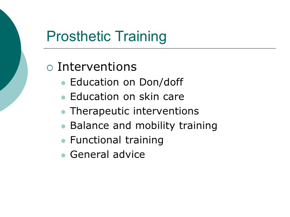 Prosthetic Training  Interventions Education on Don/doff Education on skin care Therapeutic interventions Balance and mobility training Functional training General advice