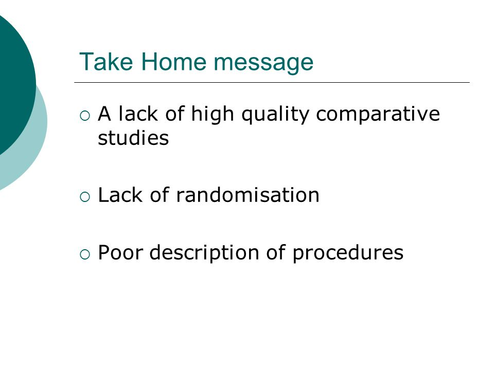 Take Home message  A lack of high quality comparative studies  Lack of randomisation  Poor description of procedures