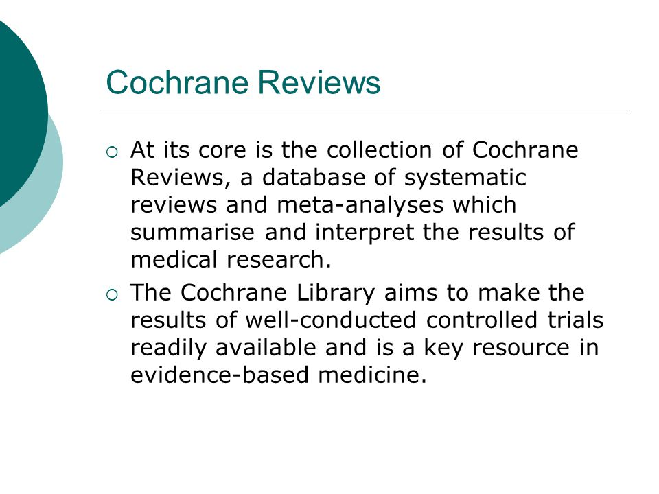 Cochrane Reviews  At its core is the collection of Cochrane Reviews, a database of systematic reviews and meta-analyses which summarise and interpret the results of medical research.