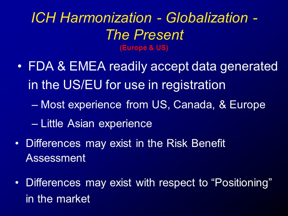 ICH Harmonization - Globalization - The Present (Europe & US) FDA & EMEA readily accept data generated in the US/EU for use in registration –Most expe