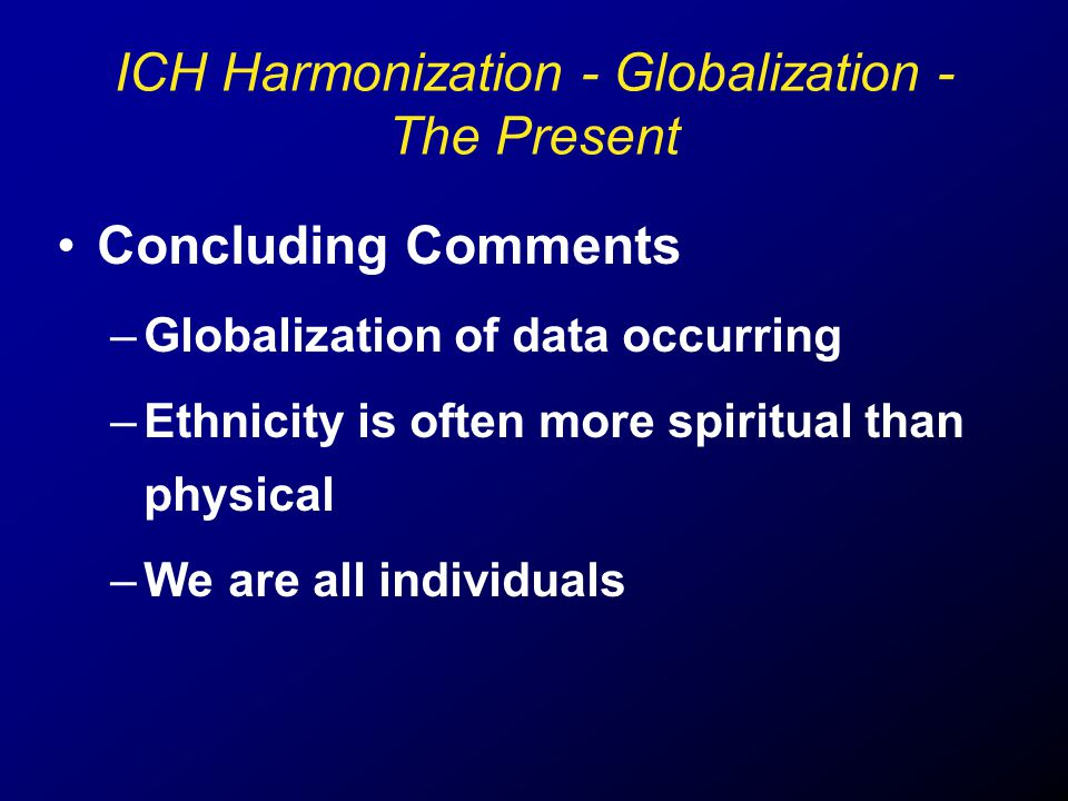 Concluding Comments –Globalization of data occurring –Ethnicity is often more spiritual than physical –We are all individuals ICH Harmonization - Glob
