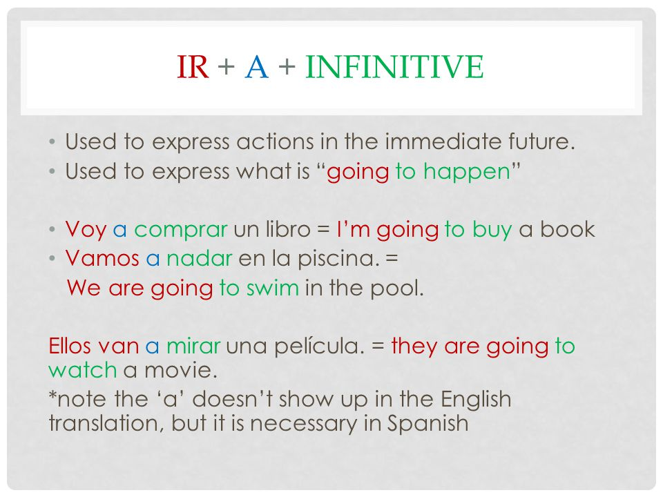 """IR + A + INFINITIVE Used to express actions in the immediate future. Used to express what is """"going to happen"""" Voy a comprar un libro = I'm going to b"""