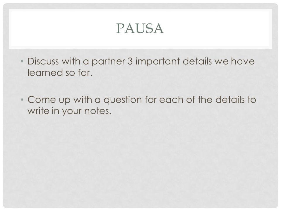 PAUSA Discuss with a partner 3 important details we have learned so far. Come up with a question for each of the details to write in your notes.