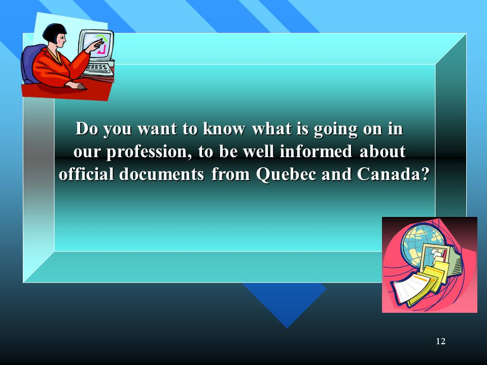 12 Do you want to know what is going on in our profession, to be well informed about official documents from Quebec and Canada.