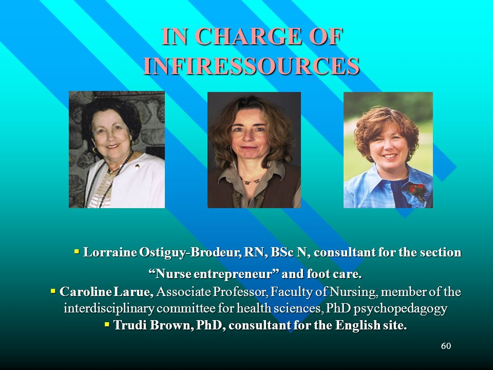 60 IN CHARGE OF INFIRESSOURCES  Lorraine Ostiguy-Brodeur, RN, BSc N, consultant for the section Nurse entrepreneur and foot care.